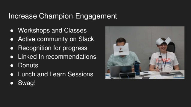 Recognition ● Introduction to Champion slack channel ● Badge on internal profile for recognition ● Spotlight sent to the c...