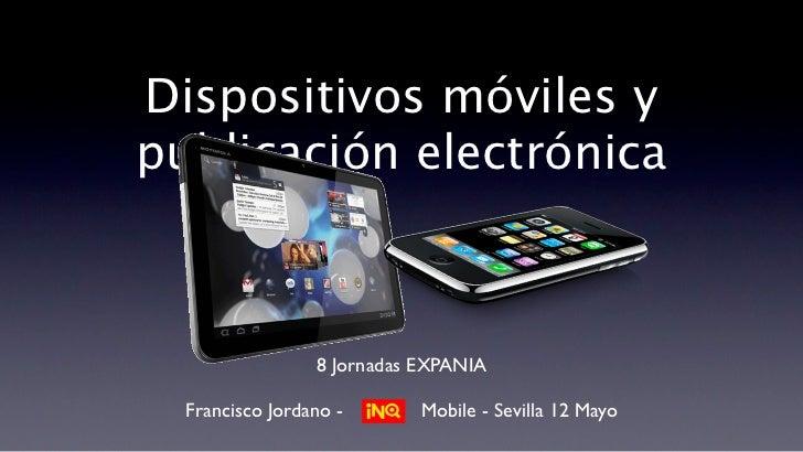 Dispositivos móviles ypublicación electrónica                 8 Jornadas EXPANIA  Francisco Jordano -       Mobile - Sevil...