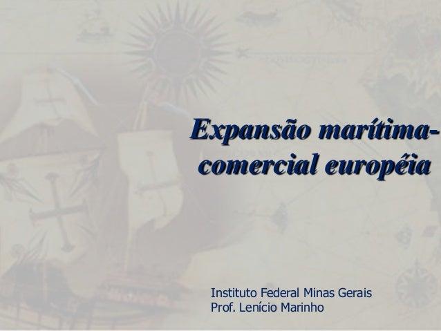 Expansão marítima- comercial européia  Instituto Federal Minas Gerais  Prof. Lenício Marinho