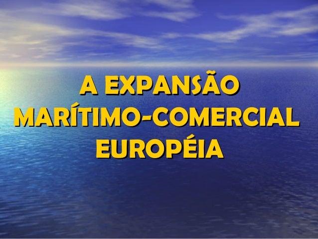 A EXPANSÃOA EXPANSÃO MARÍTIMO-COMERCIALMARÍTIMO-COMERCIAL EUROPÉIAEUROPÉIA