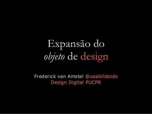 Expansão do objeto de design Frederick van Amstel @usabilidoido Design Digital PUCPR
