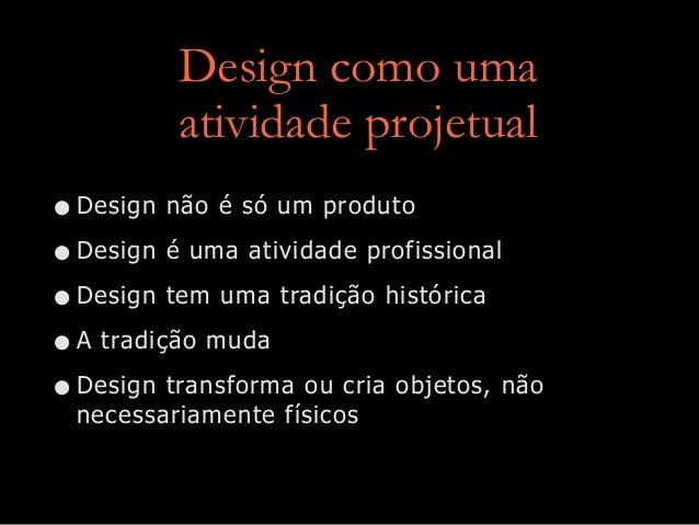 Design como uma atividade projetual •Design não é só um produto •Design é uma atividade profissional •Design tem uma tradi...