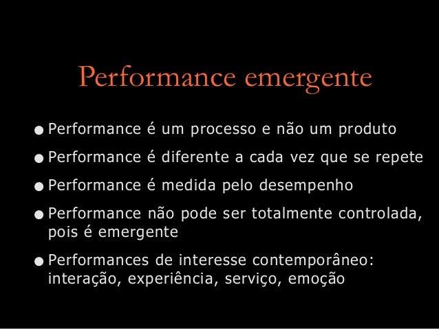 Performance emergente •Performance é um processo e não um produto •Performance é diferente a cada vez que se repete •Perfo...