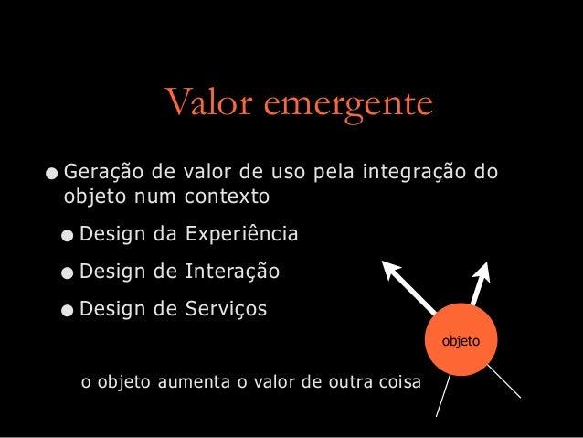 Valor emergente •Geração de valor de uso pela integração do objeto num contexto •Design da Experiência •Design de Interaçã...