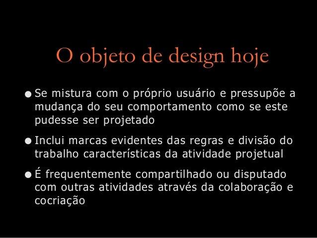 O objeto de design hoje •Se mistura com o próprio usuário e pressupõe a mudança do seu comportamento como se este pudesse ...