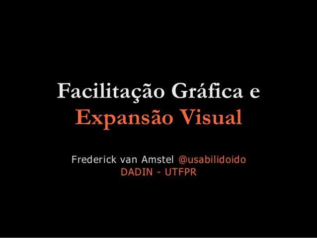 Facilitação Gráfica e Expansão Visual Frederick van Amstel @usabilidoido DADIN - UTFPR