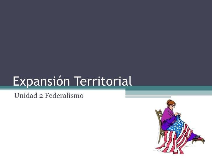Expansión Territorial Unidad 2 Federalismo