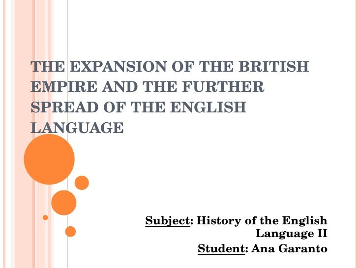 THE EXPANSION OF THE BRITISH EMPIRE AND THE FURTHER SPREAD OF THE ENGLISH LANGUAGE Subject :  History  of  the   English  ...