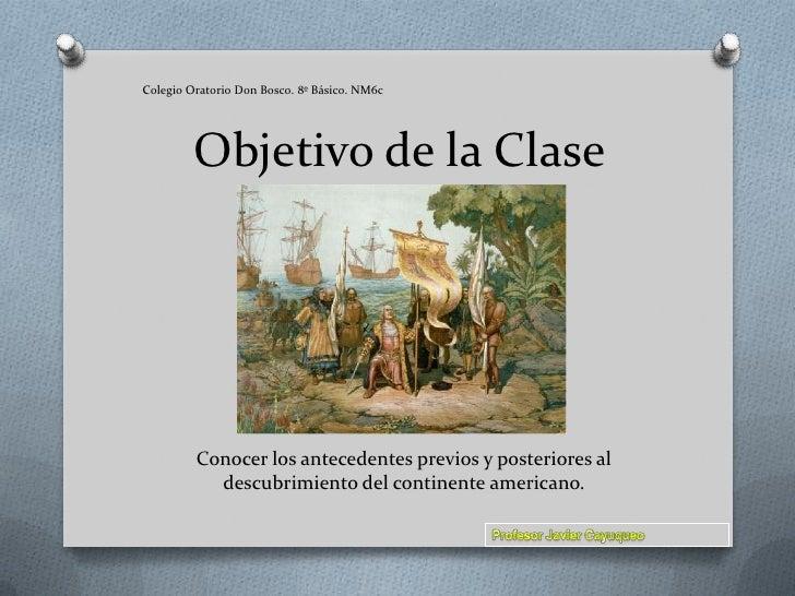 Colegio Oratorio Don Bosco. 8º Básico. NM6c<br />Objetivo de la Clase<br />Conocer los antecedentes previos y posteriores ...