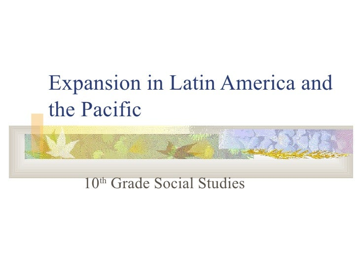 Expansion in Latin America and the Pacific 10 th  Grade Social Studies