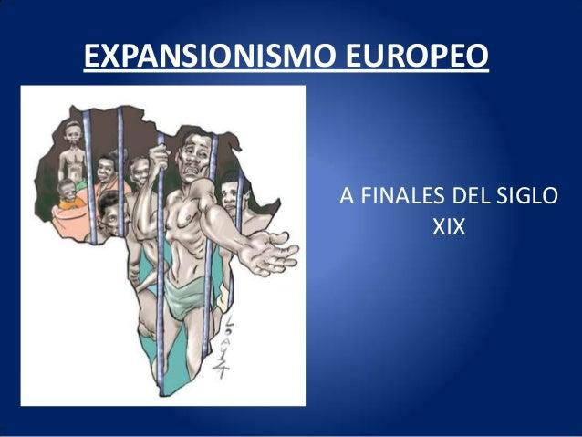 EXPANSIONISMO EUROPEO             A FINALES DEL SIGLO                     XIX
