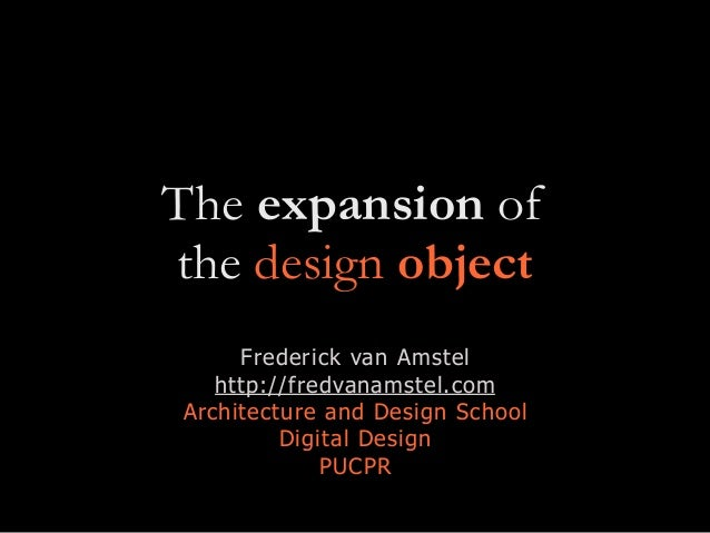 The expansion of the design object Frederick van Amstel http://fredvanamstel.com Architecture and Design School Digital De...