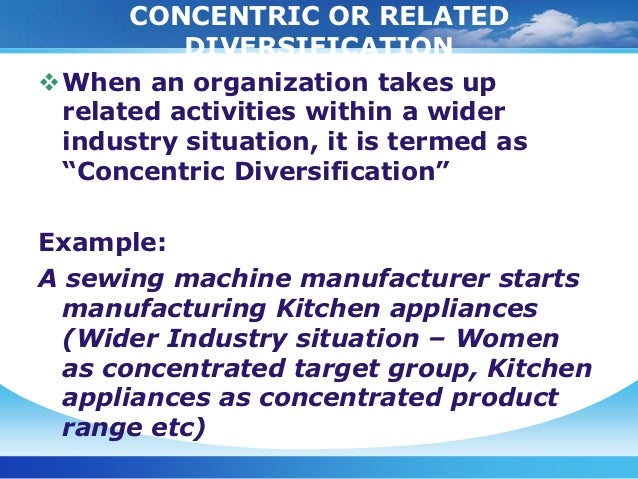 concentric diversification Adding new, but related, products or services is widely called concentric diversification the corporation's lines of business still possess some common thread that.