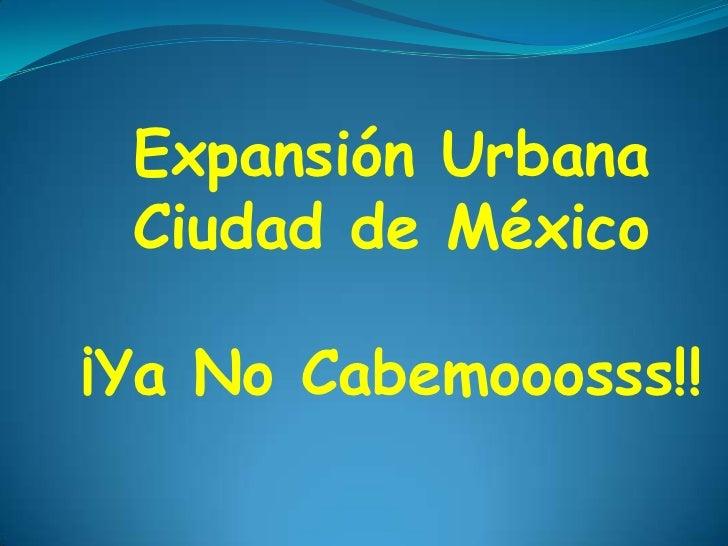 Expansión Urbana Ciudad de México¡Ya No Cabemooosss!!