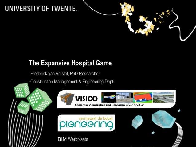 The Expansive Hospital Game Frederick van Amstel, PhD Researcher Construction Management & Engineering Dept.  BIM Werkplaa...