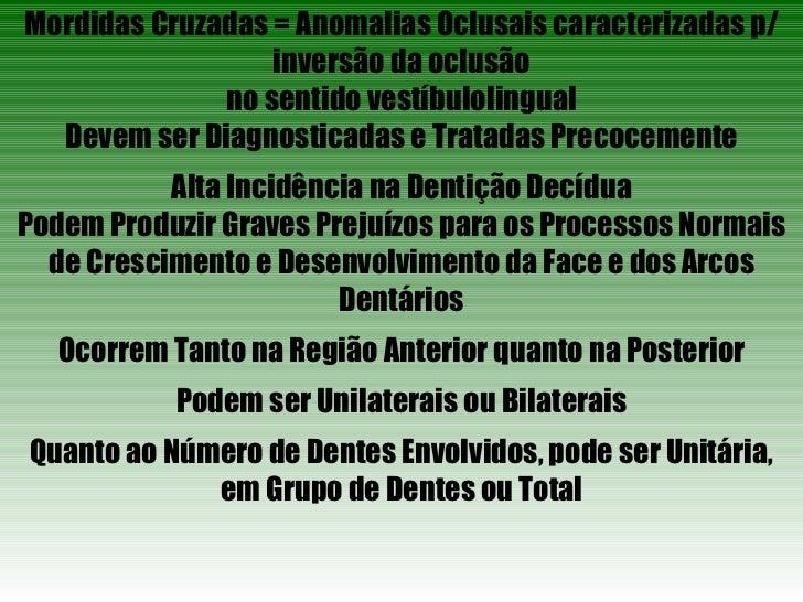 Mordidas Cruzadas = Anomalias Oclusais caracterizadas p/ inversão da oclusão no sentido vestíbulolingual Devem ser Diagnos...