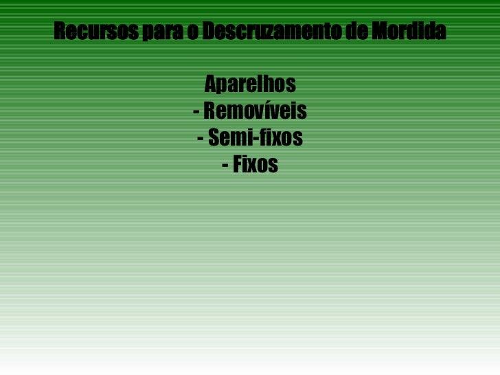 Recursos para o Descruzamento de Mordida Aparelhos - Removíveis - Semi-fixos - Fixos