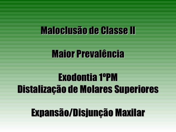 Maloclusão de Classe II Maior Prevalência Exodontia 1ºPM Distalização de Molares Superiores Expansão/Disjunção Maxilar