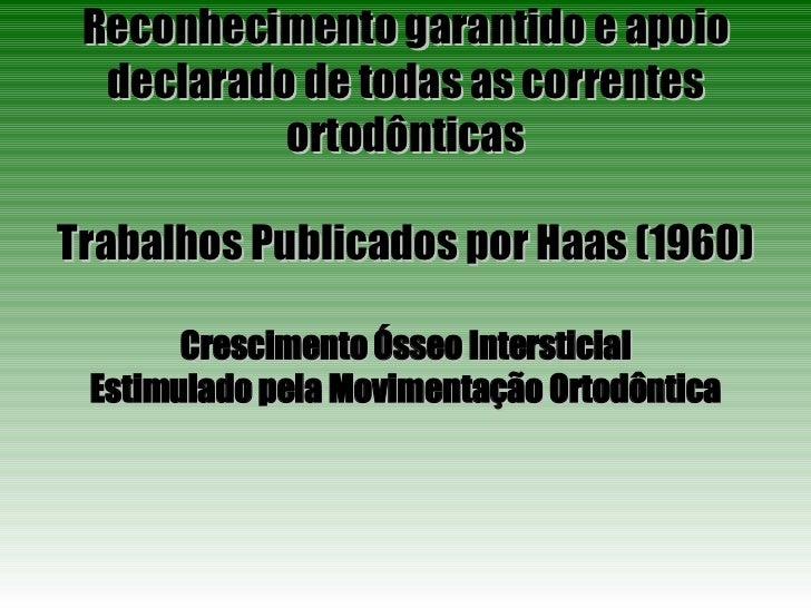 Reconhecimento garantido e apoio declarado de todas as correntes ortodônticas Trabalhos Publicados por Haas (1960) Crescim...