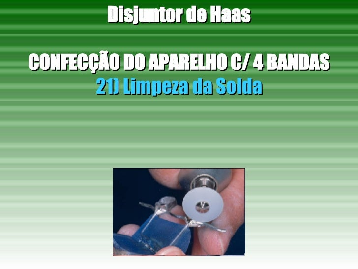 Disjuntor de Haas CONFECÇÃO DO APARELHO C/ 4 BANDAS 21) Limpeza da Solda