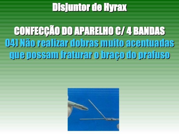 Disjuntor de Hyrax CONFECÇÃO DO APARELHO C/ 4 BANDAS 04) Não realizar dobras muito acentuadas que possam fraturar o braço ...