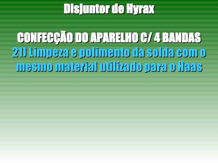 Disjuntor de Hyrax CONFECÇÃO DO APARELHO C/ 4 BANDAS 21) Limpeza e polimento da solda com o mesmo material utilizado para ...