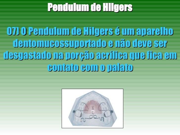 Pendulum de Hilgers 07) O Pendulum de Hilgers é um aparelho dentomucossuportado e não deve ser desgastado na porção acríli...