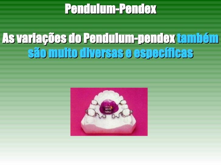 Pendulum-Pendex As variações do Pendulum-pendex  também são muito diversas e específicas