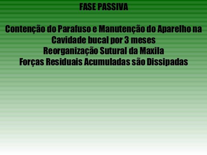 FASE PASSIVA Contenção do Parafuso e Manutenção do Aparelho na Cavidade bucal por 3 meses Reorganização Sutural da Maxila ...