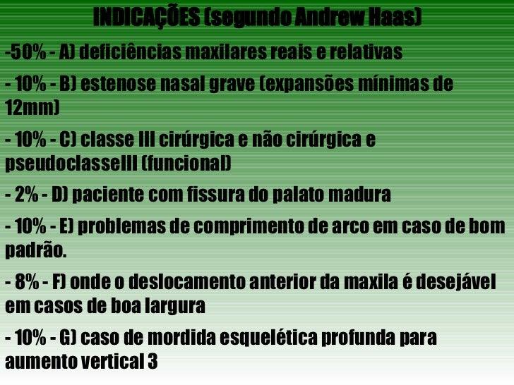 INDICAÇÕES (segundo Andrew Haas) <ul><li>50% - A) deficiências maxilares reais e relativas </li></ul><ul><li>- 10% - B) es...