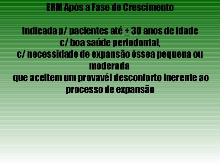 ERM Após a Fase de Crescimento Indicada p/ pacientes até  +  30 anos de idade c/ boa saúde periodontal, c/ necessidade de ...