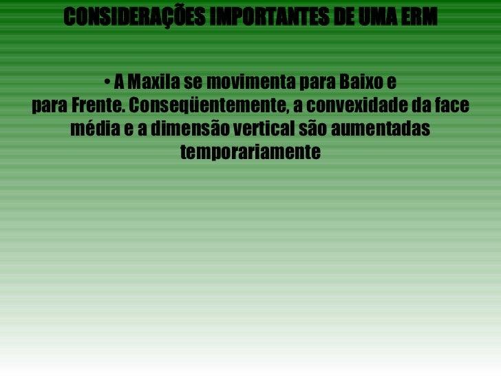 CONSIDERAÇÕES IMPORTANTES DE UMA ERM •  A Maxila se movimenta para Baixo e para Frente. Conseqüentemente, a convexidade da...