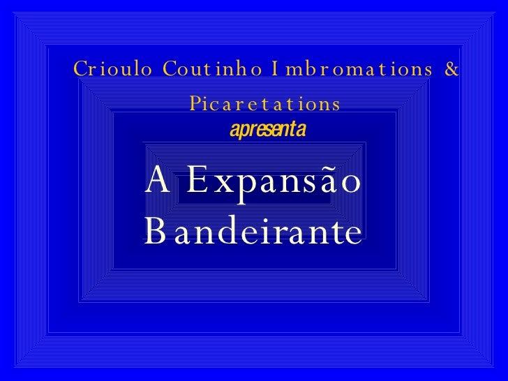Crioulo Coutinho Imbromations & Picaretations apresenta A Expansão Bandeirante
