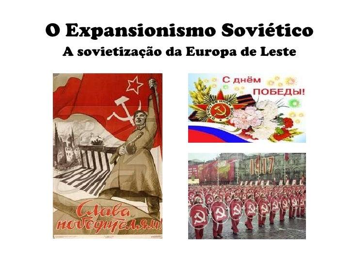 O Expansionismo Soviético<br />A sovietização da Europa de Leste<br />