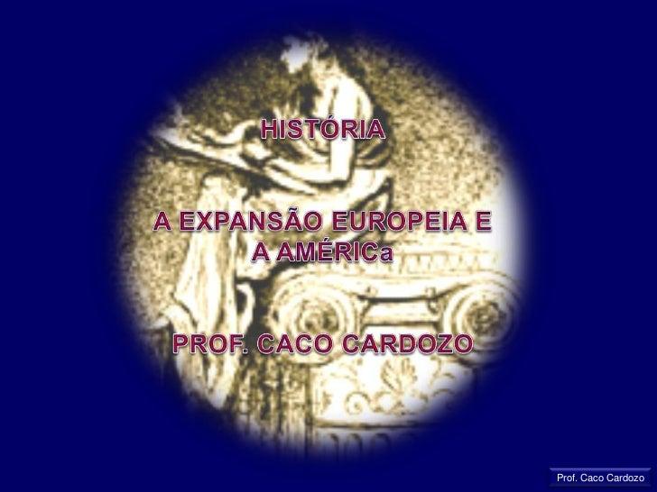 HISTÓRIA<br />A EXPANSÃO EUROPEIA E  A AMÉRICa<br />PROF. CACO CARDOZO<br />Prof. Caco Cardozo<br />