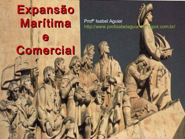 ExpansãoExpansão MarítimaMarítima ee ComercialComercial Profª Isabel Aguiar http://www.profisabelaguiar.blogspot.com.br/