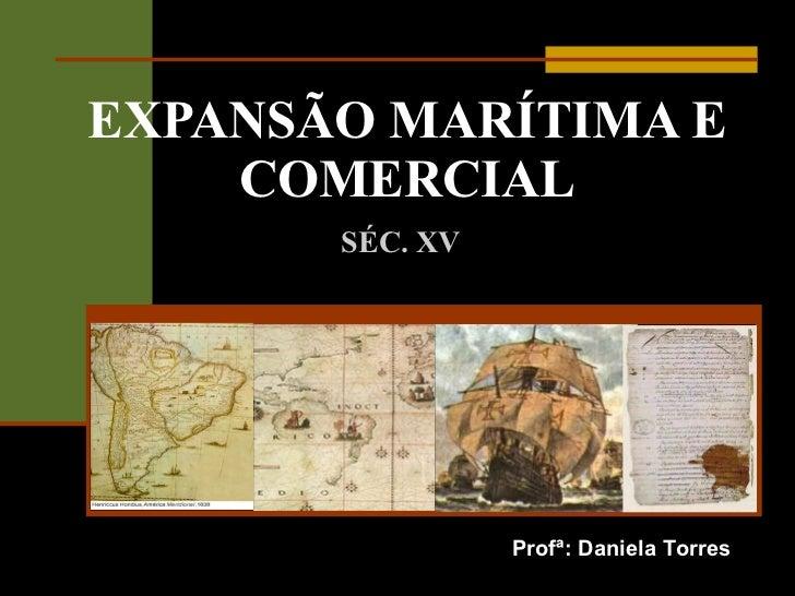 EXPANSÃO MARÍTIMA E COMERCIAL SÉC. XV Profª: Daniela Torres