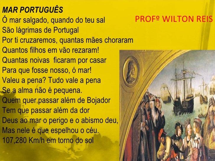 MAR PORTUGUÊS Ó mar salgado, quando do teu sal São lágrimas de Portugal Por ti cruzaremos, quantas mães choraram Quantos f...