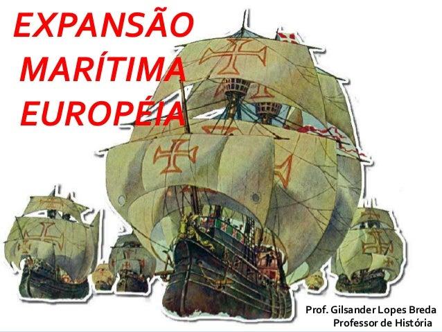 EXPANSÃO MARÍTIMA EUROPÉIA Prof. Gilsander Lopes Breda Professor de História