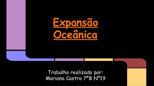 Expansão Oceânica  Trabalho realizado por: Mariana Castro 7ºB Nº19