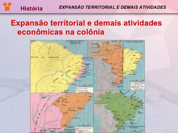 EXPANSÃO TERRITORIAL E DEMAIS ATIVIDADES <ul><li>Expansão territorial e demais atividades econômicas na colônia </li></ul>...