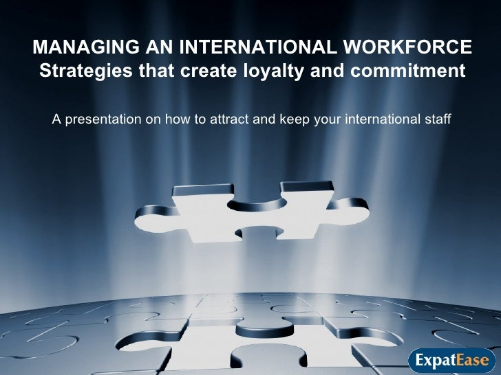 MANAGING AN INTERNATIONAL WORKFORCE Strategies that create loyalty and commitment A presentation on how to attract and kee...