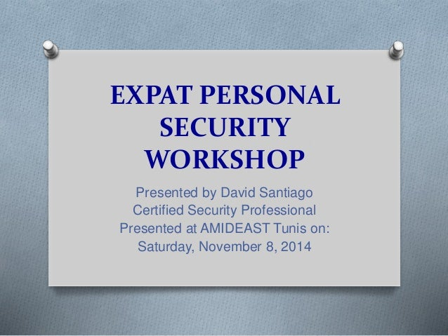 EXPAT PERSONAL  SECURITY  WORKSHOP  Presented by David Santiago  Certified Security Professional  Presented at AMIDEAST Tu...