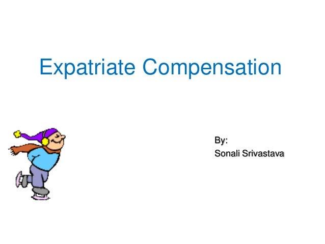 Expatriate Compensation  By:  Sonali Srivastava