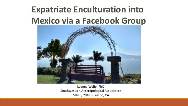 Expatriate Enculturation into Mexico via a Facebook Group Leanna Wolfe, PhD Southwestern Anthropological Association May 5...