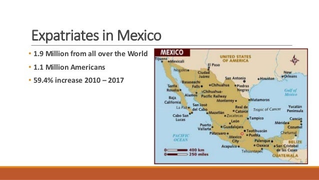 Expatriates in Mexico • 1.9 Million from all over the World • 1.1 Million Americans • 59.4% increase 2010 – 2017