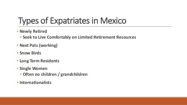 Types of Expatriates in Mexico • Newly Retired • Seek to Live Comfortably on Limited Retirement Resources • Next Pats (wor...