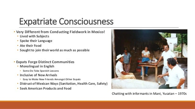 Expatriate Consciousness • Very Different from Conducting Fieldwork in Mexico! • Lived with Subjects • Spoke their Languag...