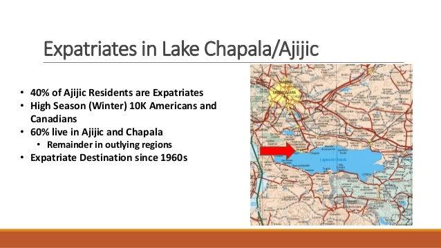 Expatriates in Lake Chapala/Ajijic • 40% of Ajijic Residents are Expatriates • High Season (Winter) 10K Americans and Cana...
