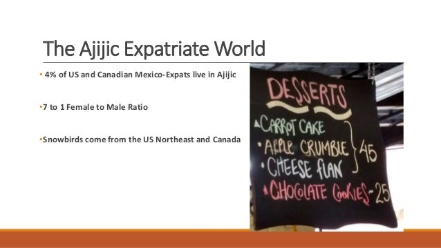 The Ajijic Expatriate World • 4% of US and Canadian Mexico-Expats live in Ajijic •7 to 1 Female to Male Ratio •Snowbirds c...